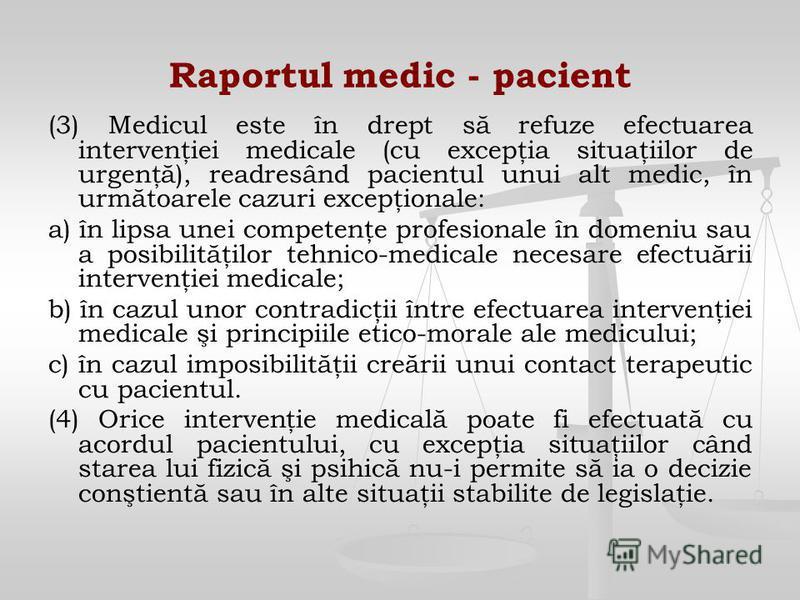 Raportul medic - pacient (3) Medicul este în drept să refuze efectuarea intervenţiei medicale (cu excepţia situaţiilor de urgenţă), readresând pacientul unui alt medic, în următoarele cazuri excepţionale: a) în lipsa unei competenţe profesionale în d