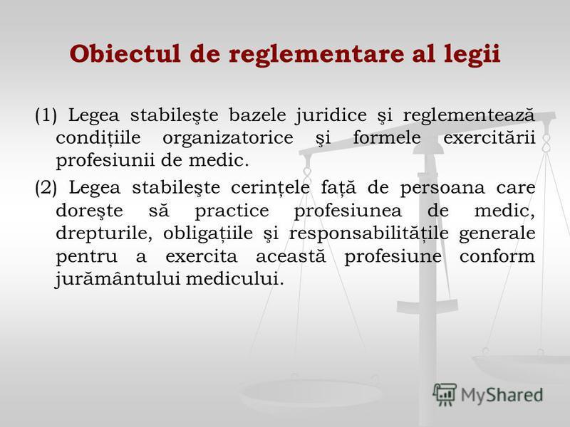 Obiectul de reglementare al legii (1) Legea stabileşte bazele juridice şi reglementează condiţiile organizatorice şi formele exercitării profesiunii de medic. (2) Legea stabileşte cerinţele faţă de persoana care doreşte să practice profesiunea de med