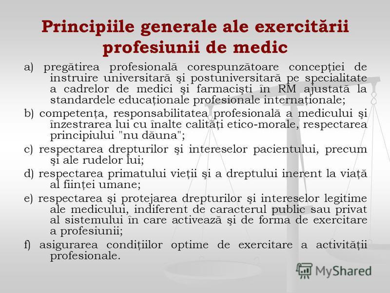 Principiile generale ale exercitării profesiunii de medic a) pregătirea profesională corespunzătoare concepţiei de instruire universitară şi postuniversitară pe specialitate a cadrelor de medici şi farmacişti în RM ajustată la standardele educaţional
