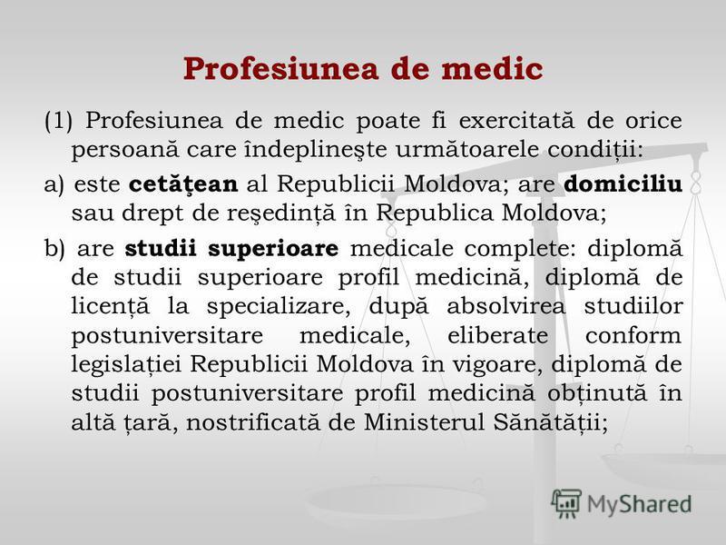 Profesiunea de medic (1) Profesiunea de medic poate fi exercitată de orice persoană care îndeplineşte următoarele condiţii: a) este cetăţean al Republicii Moldova; are domiciliu sau drept de reşedinţă în Republica Moldova; b) are studii superioare me