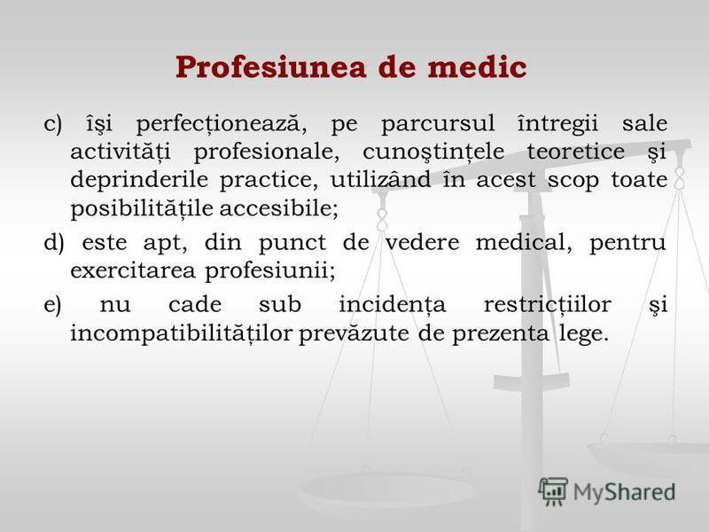 Profesiunea de medic c) îşi perfecţionează, pe parcursul întregii sale activităţi profesionale, cunoştinţele teoretice şi deprinderile practice, utilizând în acest scop toate posibilităţile accesibile; d) este apt, din punct de vedere medical, pentru