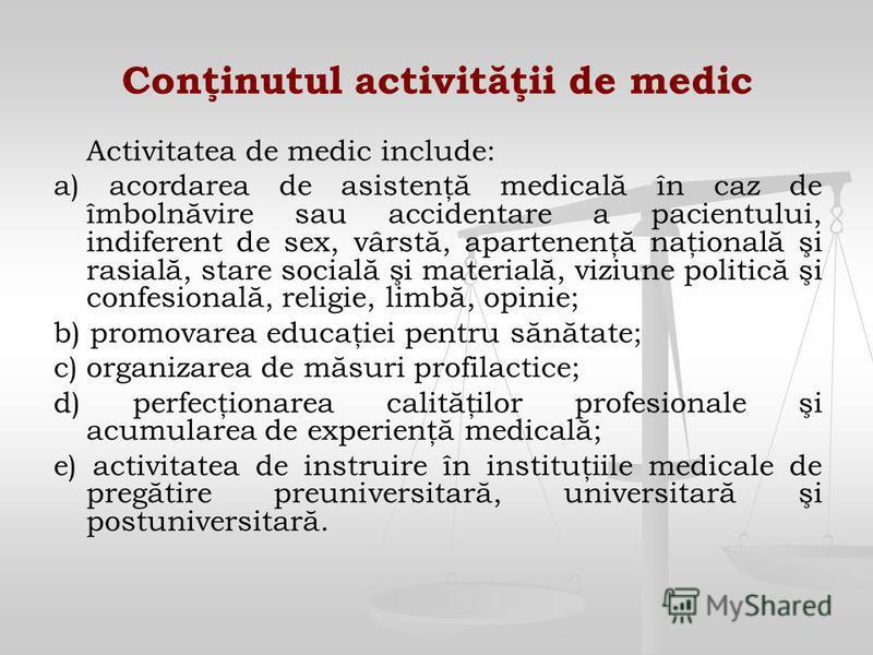 Conţinutul activităţii de medic Activitatea de medic include: a) acordarea de asistenţă medicală în caz de îmbolnăvire sau accidentare a pacientului, indiferent de sex, vârstă, apartenenţă naţională şi rasială, stare socială şi materială, viziune pol