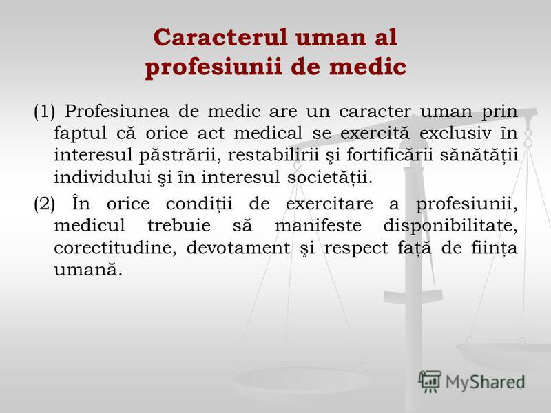 Caracterul uman al profesiunii de medic (1) Profesiunea de medic are un caracter uman prin faptul că orice act medical se exercită exclusiv în interesul păstrării, restabilirii şi fortificării sănătăţii individului şi în interesul societăţii. (2) În