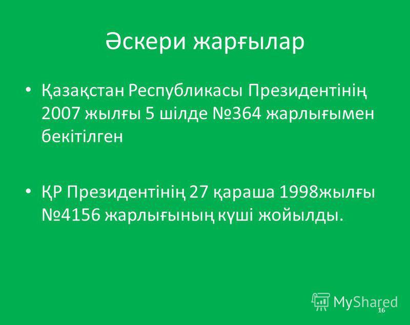 Әскери жарғылар Қазақстан Республикасы Президентінің 2007 жылғы 5 шілде 364 жарлығымен бекітілген ҚР Президентінің 27 қараша 1998жылғы4156 жарлығының күші жойылды. 16