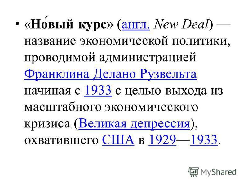 « Новый курс » ( англ. New Deal ) название экономической политики, проводимой администрацией Франклина Делано Рузвельта начиная с 1933 с целью выхода из масштабного экономического кризиса ( Великая депрессия ), охватившего США в 19291933. англ. Франк
