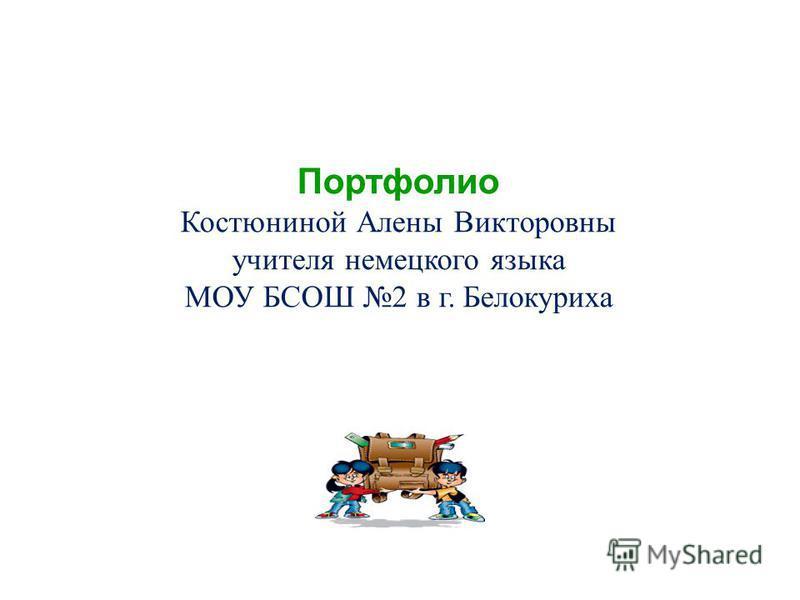 Портфолио Костюниной Алены Викторовны учителя немецкого языка МОУ БСОШ 2 в г. Белокуриха