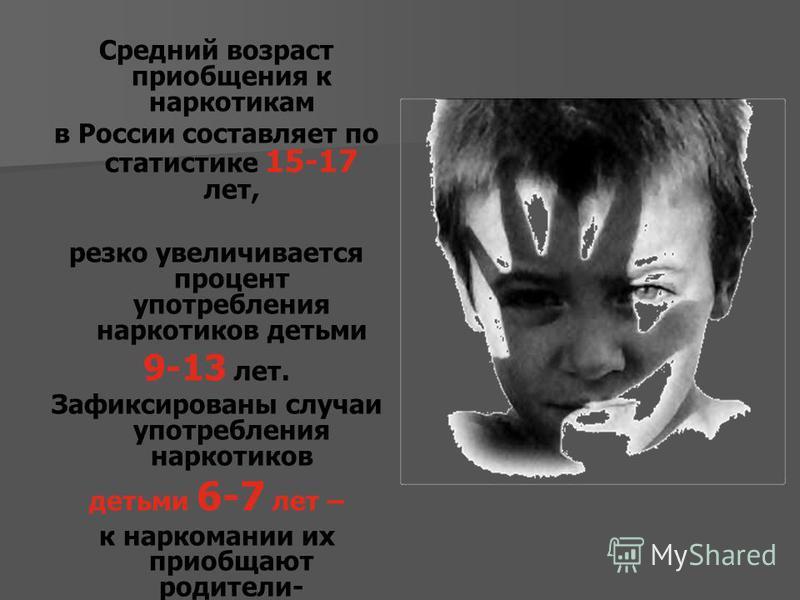 Средний возраст приобщения к наркотикам в России составляет по статистике 15-17 лет, резко увеличивается процент употребления наркотиков детьми 9-13 лет. Зафиксированы случаи употребления наркотиков детьми 6-7 лет – к наркомании их приобщают родители
