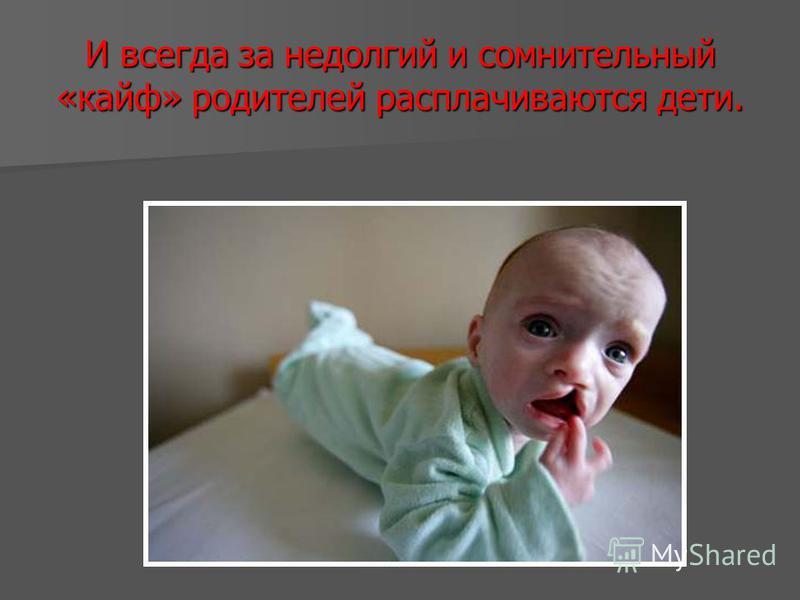 И всегда за недолгий и сомнительный «кайф» родителей расплачиваются дети.