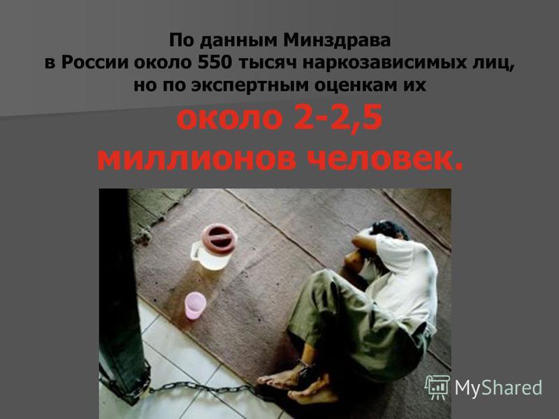 По данным Минздрава в России около 550 тысяч наркозависимых лиц, но по экспертным оценкам их около 2-2,5 миллионов человек.