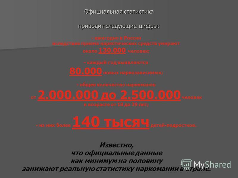 Официальная статистика приводит следующие цифры: - ежегодно в России вследствие приема наркотических средств умирают около 130.000 человек; - каждый год выявляются 80.000 новых наркозависимых; - общее количество наркоманов от 2.000.000 до 2.500.000 ч