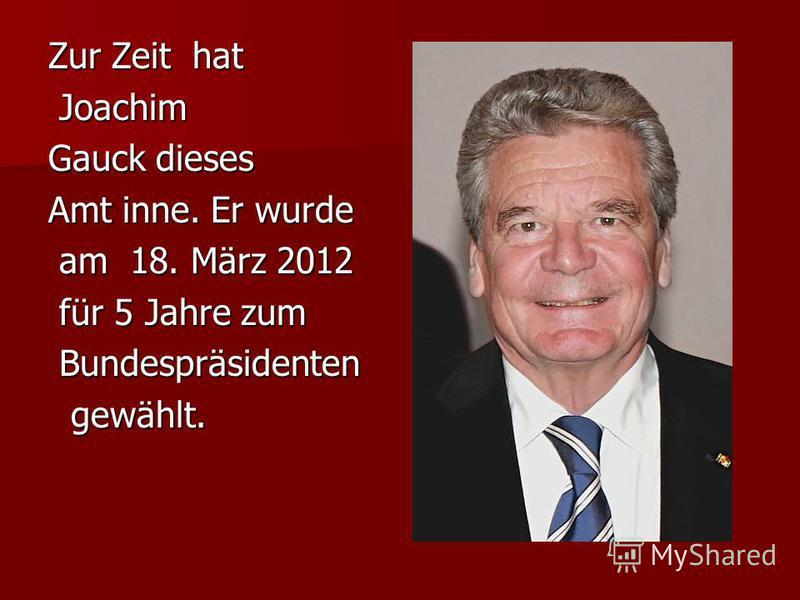 Zur Zeit hat Joachim Joachim Gauck dieses Amt inne. Er wurde am 18. März 2012 am 18. März 2012 für 5 Jahre zum für 5 Jahre zum Bundespräsidenten Bundespräsidenten gewählt. gewählt.