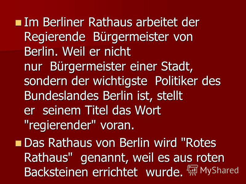 Im Berliner Rathaus arbeitet der Regierende Bürgermeister von Berlin. Weil er nicht nur Bürgermeister einer Stadt, sondern der wichtigste Politiker des Bundeslandes Berlin ist, stellt er seinem Titel das Wort
