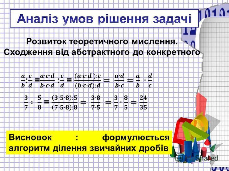 Висновок : формулюється алгоритм ділення звичайних дробів Розвиток теоретичного мислення. Сходження від абстрактного до конкретного