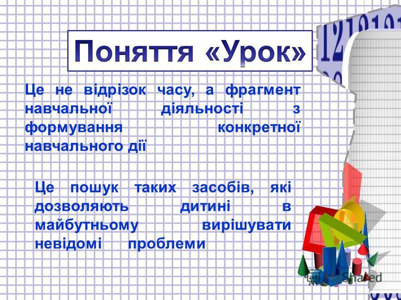 Це не відрізок часу, а фрагмент навчальної діяльності з формування конкретної навчального дії Це пошук таких засобів, які дозволяють дитині в майбутньому вирішувати невідомі проблеми