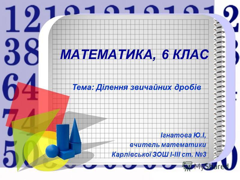 МАТЕМАТИКА, 6 КЛАС Ігнатова Ю.І, вчитель математики Карлівської ЗОШ І-ІІІ ст. 3 Тема: Ділення звичайних дробів