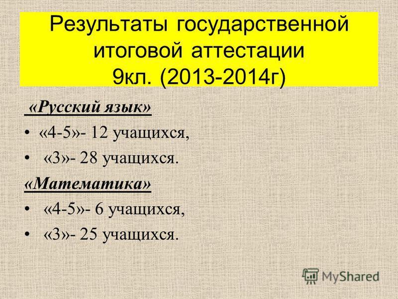 Результаты государственной итоговой аттестации 9 кл. (2013-2014 г ) « Русский язык » «4-5»- 12 учащихся, «3»- 28 учащихся. « Математика » «4-5»- 6 учащихся, «3»- 25 учащихся.