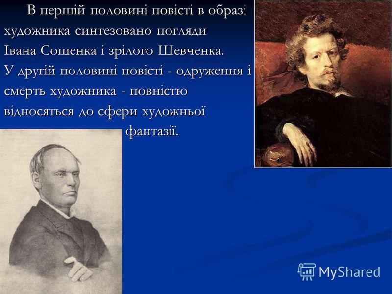 В першій половині повісті в образі В першій половині повісті в образі художника синтезовано погляди Івана Сошенка і зрілого Шевченка. У другій половині повісті - одруження і смерть художника - повністю відносяться до сфери художньої фантазії. фантазі