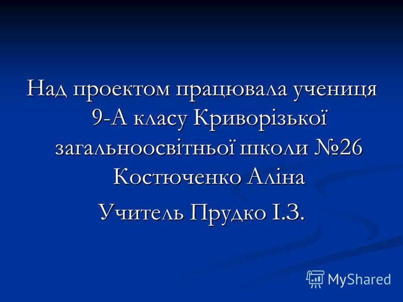 Над проектом працювала учениця 9-А класу Криворізької загальноосвітньої школи 26 Костюченко Аліна Учитель Прудко І.З.