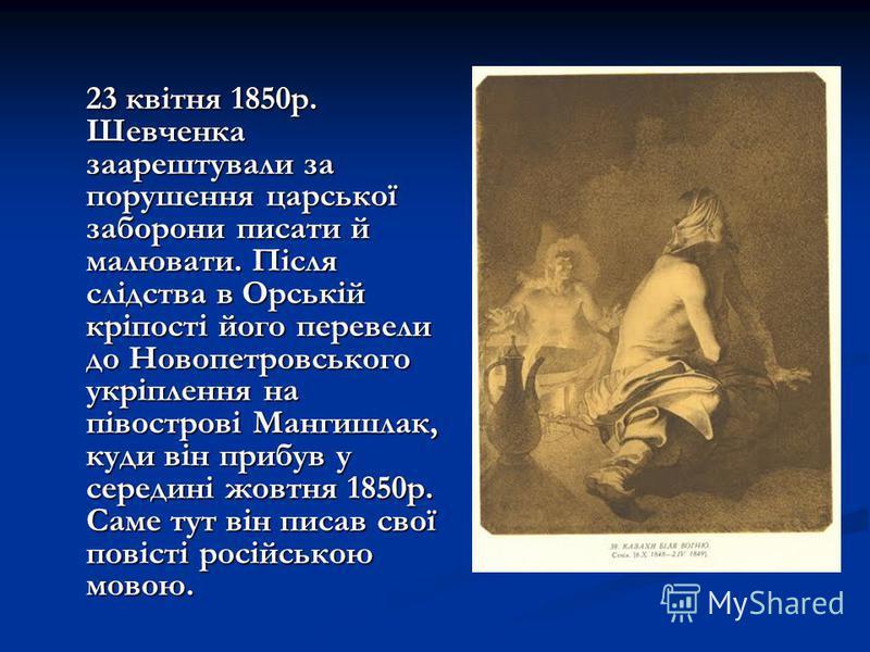23 квітня 1850р. Шевченка заарештували за порушення царської заборони писати й малювати. Після слідства в Орській кріпості його перевели до Новопетровського укріплення на півострові Мангишлак, куди він прибув у середині жовтня 1850р. Саме тут він пис