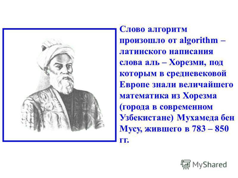 Слово алгоритм произошло от algorithm – латинского написания слова аль – Хорезми, под которым в средневековой Европе знали величайшего математика из Хорезма (города в современном Узбекистане) Мухамеда бен Мусу, жившего в 783 – 850 гг.