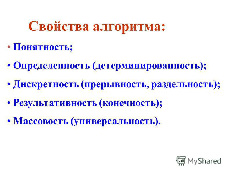 Свойства алгоритма: Понятность; Определенность (детерминированность); Дискретность (прерывность, раздельность); Результативность (конечность); Массовость (универсальность).
