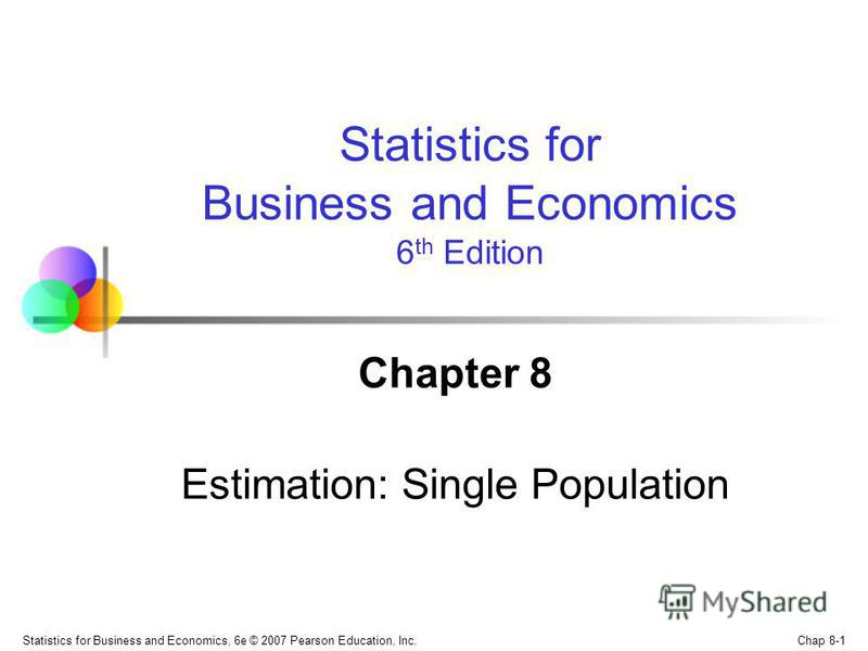 Chap 8-1 Statistics for Business and Economics, 6e © 2007 Pearson Education, Inc. Chapter 8 Estimation: Single Population Statistics for Business and Economics 6 th Edition