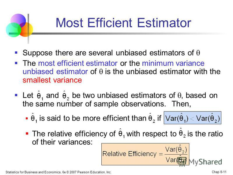 Statistics for Business and Economics, 6e © 2007 Pearson Education, Inc. Chap 8-11 Most Efficient Estimator Suppose there are several unbiased estimators of The most efficient estimator or the minimum variance unbiased estimator of is the unbiased es