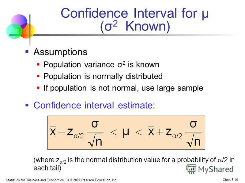 Statistics for Business and Economics, 6e © 2007 Pearson Education, Inc. Chap 8-19 Confidence Interval for μ (σ 2 Known) Assumptions Population variance σ 2 is known Population is normally distributed If population is not normal, use large sample Con