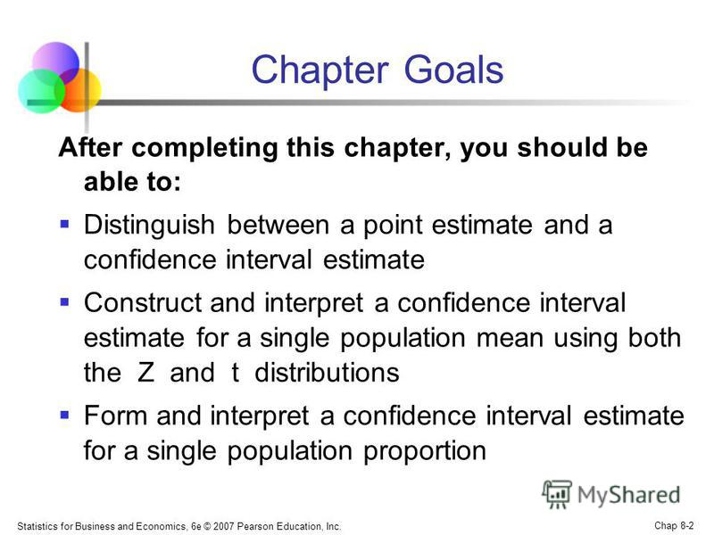 Statistics for Business and Economics, 6e © 2007 Pearson Education, Inc. Chap 8-2 Chapter Goals After completing this chapter, you should be able to: Distinguish between a point estimate and a confidence interval estimate Construct and interpret a co