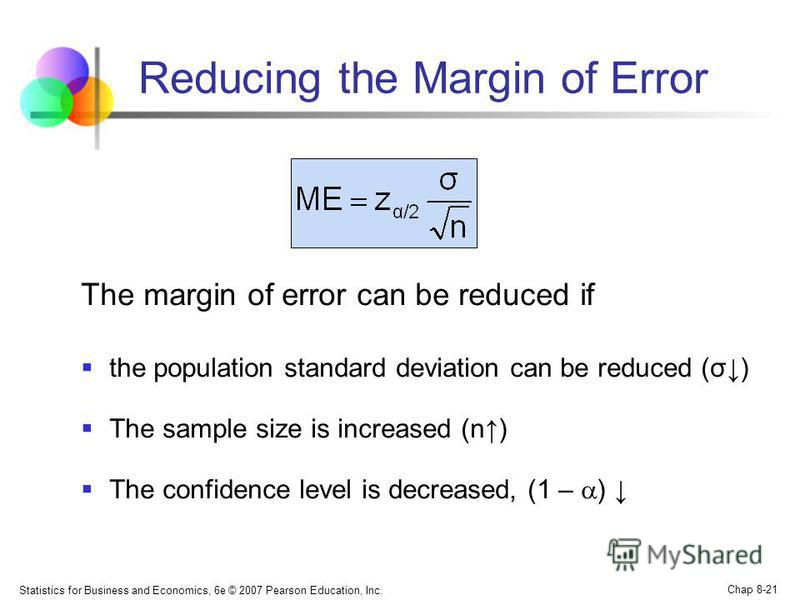 Statistics for Business and Economics, 6e © 2007 Pearson Education, Inc. Chap 8-21 Reducing the Margin of Error The margin of error can be reduced if the population standard deviation can be reduced (σ) The sample size is increased (n) The confidence