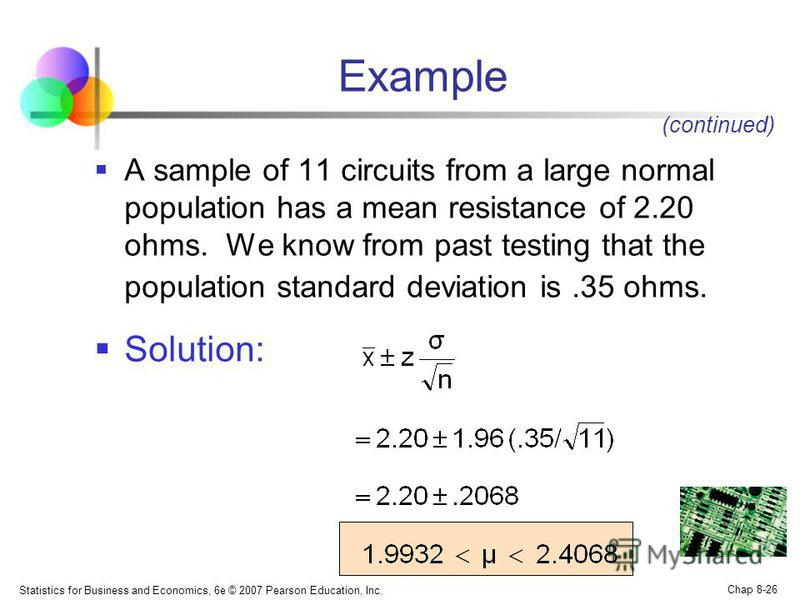 Statistics for Business and Economics, 6e © 2007 Pearson Education, Inc. Chap 8-26 Example A sample of 11 circuits from a large normal population has a mean resistance of 2.20 ohms. We know from past testing that the population standard deviation is.