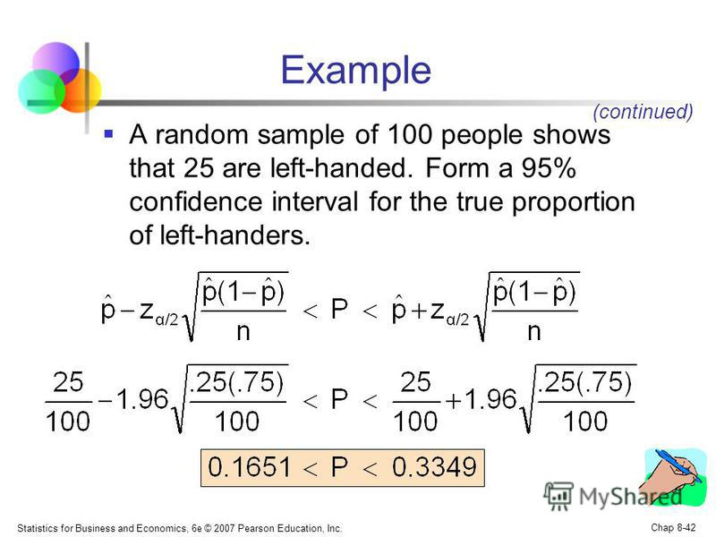 Statistics for Business and Economics, 6e © 2007 Pearson Education, Inc. Chap 8-42 Example A random sample of 100 people shows that 25 are left-handed. Form a 95% confidence interval for the true proportion of left-handers. (continued)