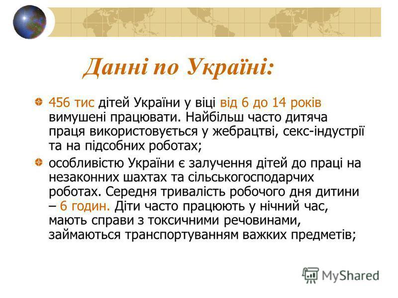 Данні по Україні: 456 тис дітей України у віці від 6 до 14 років вимушені працювати. Найбільш часто дитяча праця використовується у жебрацтві, секс-індустрії та на підсобних роботах; особливістю України є залучення дітей до праці на незаконних шахтах
