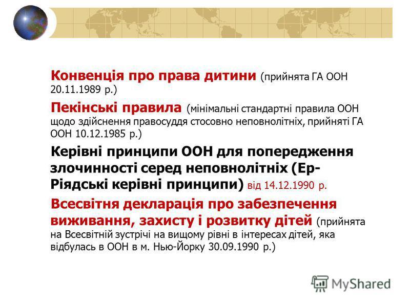 Конвенція про права дитини (прийнята ГА ООН 20.11.1989 р.) Пекінські правила (мінімальні стандартні правила ООН щодо здійснення правосуддя стосовно неповнолітніх, прийняті ГА ООН 10.12.1985 р.) Керівні принципи ООН для попередження злочинності серед
