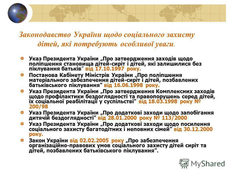 Законодавство України щодо соціального захисту дітей, які потребують особливої уваги. Указ Президента України Про затвердження заходів щодо поліпшення становища дітей-сиріт і дітей, які залишилися без піклування батьків від 17.10.1997 року. Постанова
