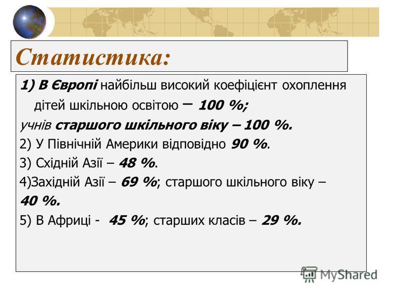 Статистика: 1) В Європі найбільш високий коефіцієнт охоплення дітей шкільною освітою – 100 %; учнів старшого шкільного віку – 100 %. 2) У Північній Америки відповідно 90 %. 3) Східній Азії – 48 %. 4)Західній Азії – 69 %; старшого шкільного віку – 40