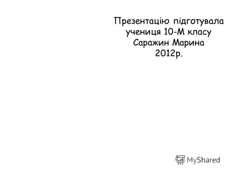Презентацію підготувала учениця 10-М класу Саражин Марина 2012р.