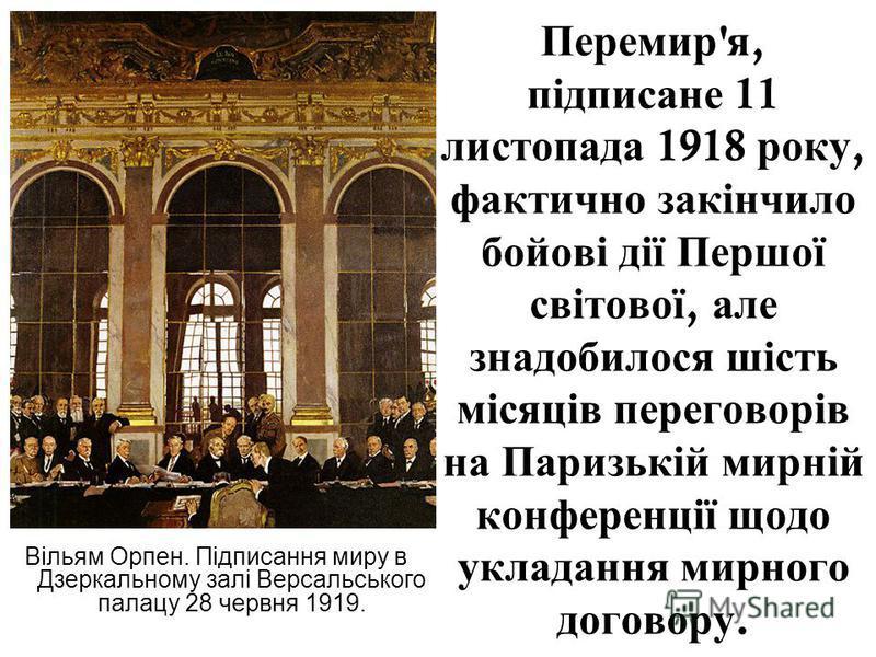 Перемир ' я, підписане 11 листопада 1918 року, фактично закінчило бойові дії Першої світової, але знадобилося шість місяців переговорів на Паризькій мирній конференції щодо укладання мирного договору. Вільям Орпен. Підписання миру в Дзеркальному залі