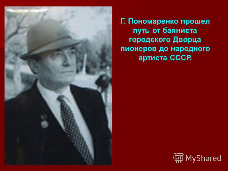 Г. Пономаренко прошел путь от баяниста городского Дворца пионеров до народного артиста СССР.