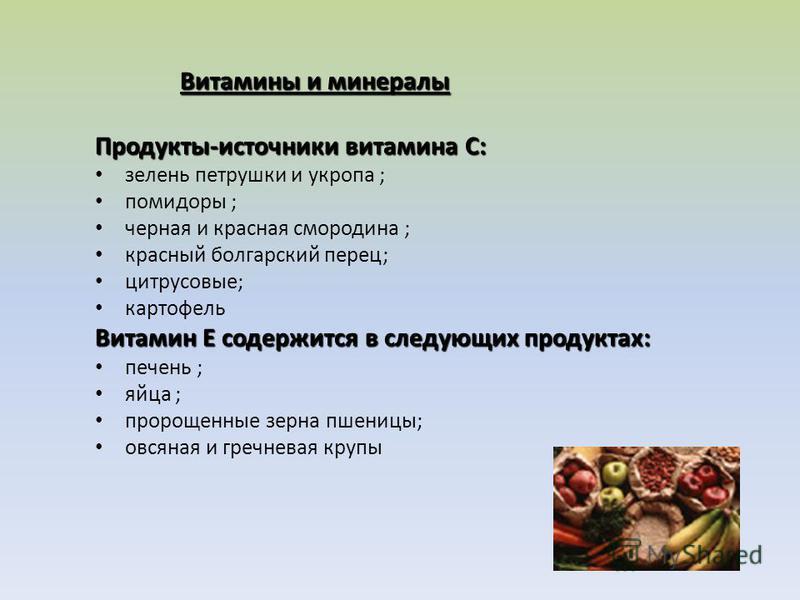 Витамины и минералы Витамины и минералы Продукты-источники витамина С: зелень петрушки и укропа ; помидоры ; черная и красная смородина ; красный болгарский перец; цитрусовые; картофель Витамин Е содержится в следующих продуктах: печень ; яйца ; прор