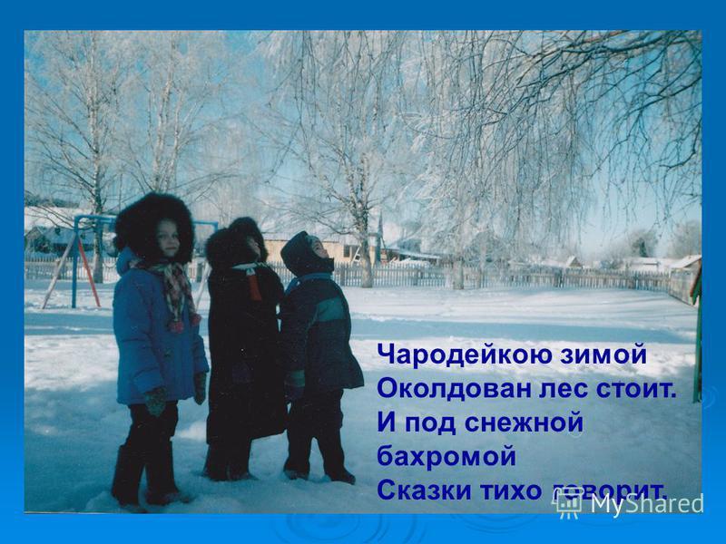 Чародейкою зимой Околдован лес стоит, И под снежной бахромой Сказки тихо говорит. Чародейкою зимой Околдован лес стоит. И под снежной бахромой Сказки тихо говорит.
