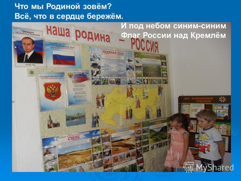 Что мы Родиной зовём? Всё, что в сердце бережём. И под небом синим-синим Флаг России над Кремлём.