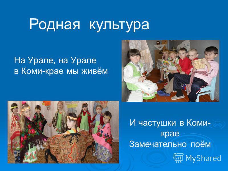 На Урале, на Урале в Коми-крае мы живём Родная культура И частушки в Коми- крае Замечательно поём
