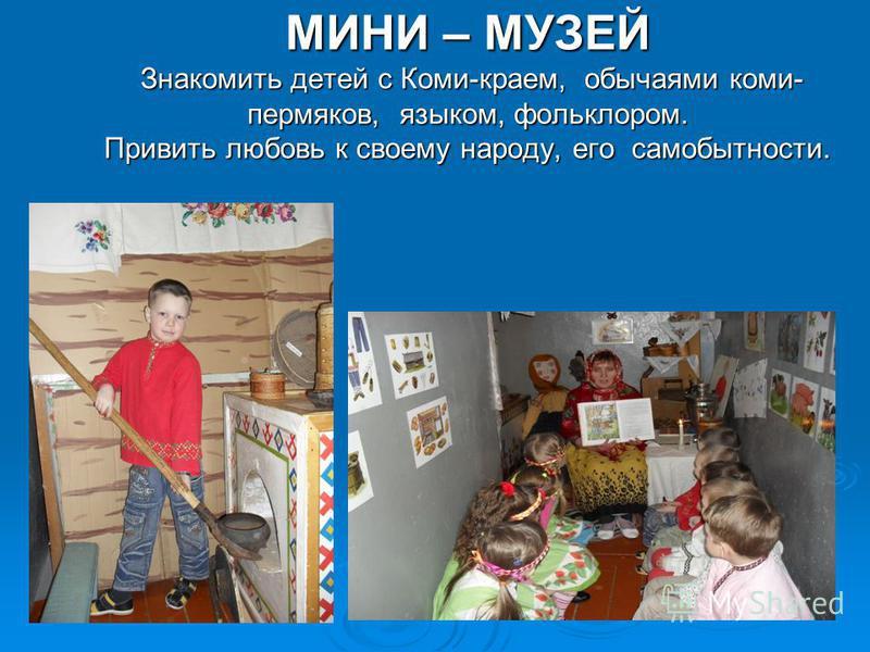 МИНИ – МУЗЕЙ Знакомить детей с Коми-краем, обычаями коми- пермяков, языком, фольклором. Привить любовь к своему народу, его самобытности.