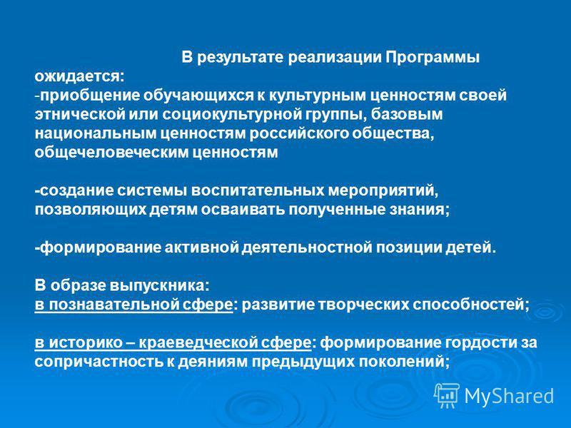 В результате реализации Программы ожидается: -приобщение обучающихся к культурным ценностям своей этнической или социокультурной группы, базовым национальным ценностям российского общества, общечеловеческим ценностям -создание системы воспитательных