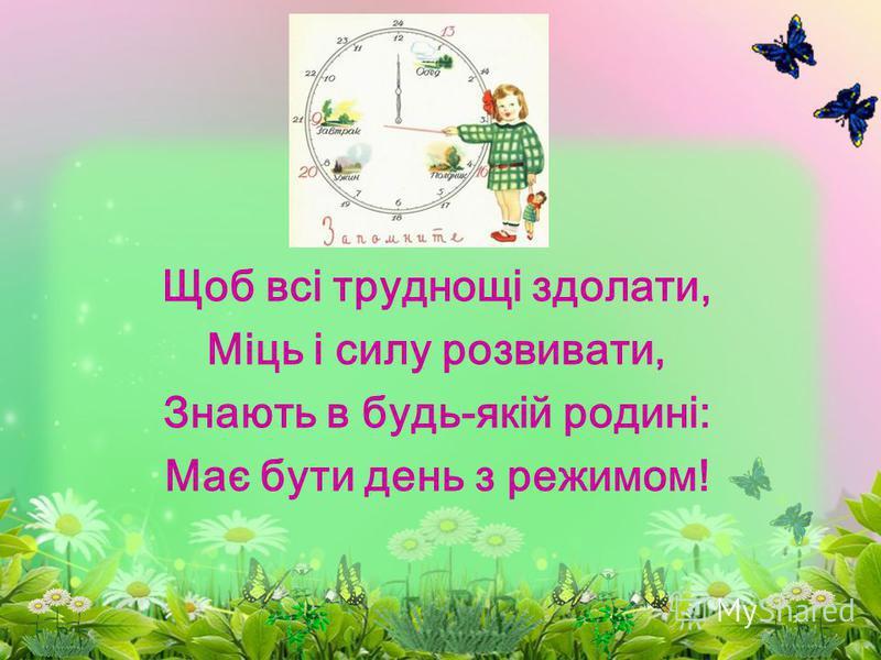 Щоб всі труднощі здолати, Міць і силу розвивати, Знають в будь-якій родині: Має бути день з режимом!