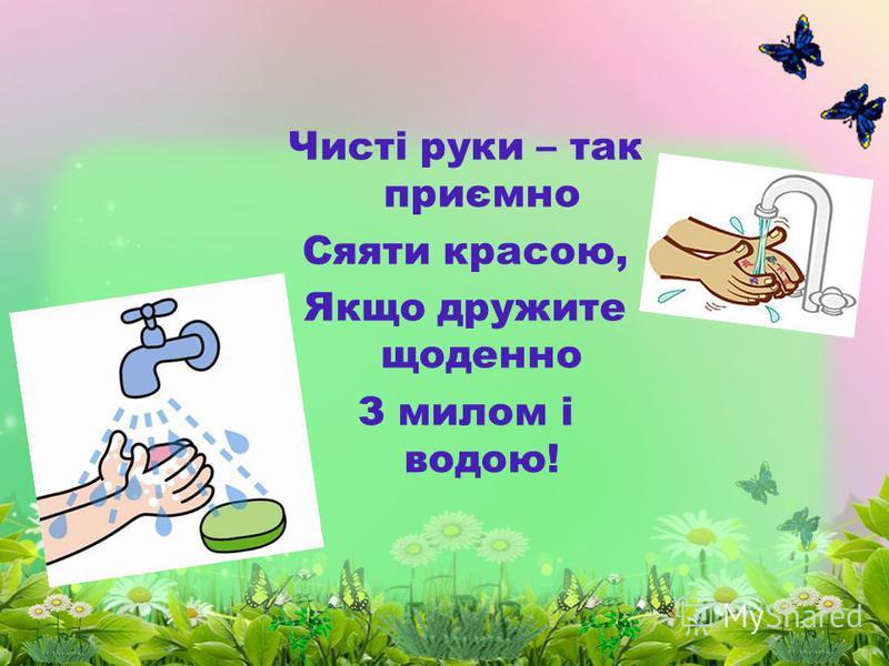 Чисті руки – так приємно Сяяти красою, Якщо дружите щоденно З милом і водою!