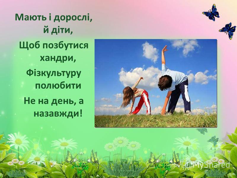 Мають і дорослі, й діти, Щоб позбутися хандри, Фізкультуру полюбити Не на день, а назавжди!