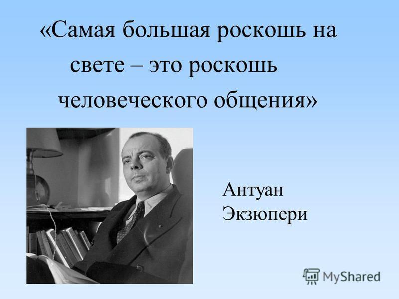 «Самая большая роскошь на свете – это роскошь человеческого общения» Антуан Экзюпери