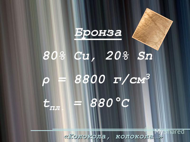 «Колокола, колокола…» Бронза 80% Cu, 20% Sn ρ = 8800 г/cм 3 t пл. = 880°С
